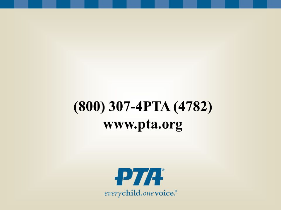 (800) 307-4PTA (4782) www.pta.org [Insert your PTA's contact information on this slide.]